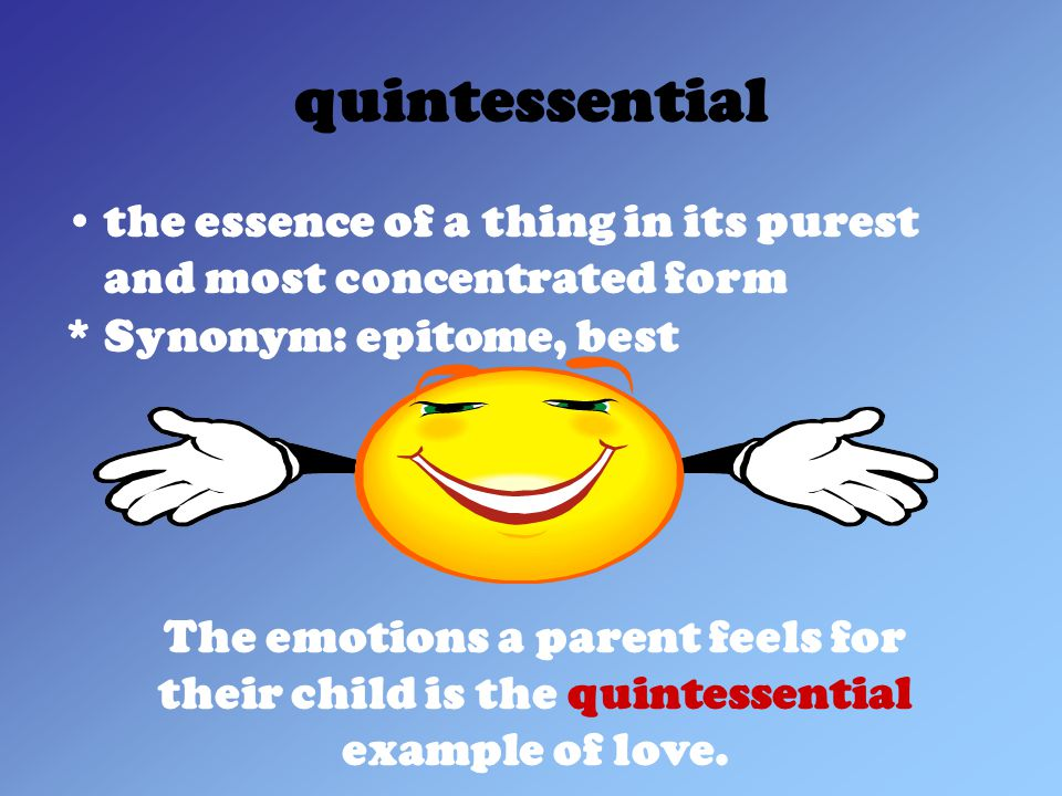 quintessential the essence of a thing in its purest and most concentrated form * Synonym: epitome, best The emotions a parent feels for their child is the quintessential example of love.