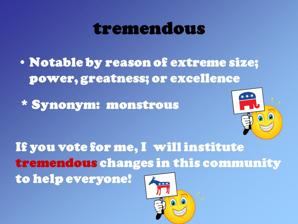 tremendous Notable by reason of extreme size; power, greatness; or excellence * Synonym: monstrous If you vote for me, I will institute tremendous changes in this community to help everyone!