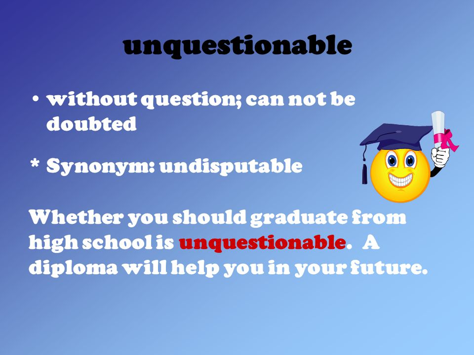 unquestionable without question; can not be doubted * Synonym: undisputable Whether you should graduate from high school is unquestionable.