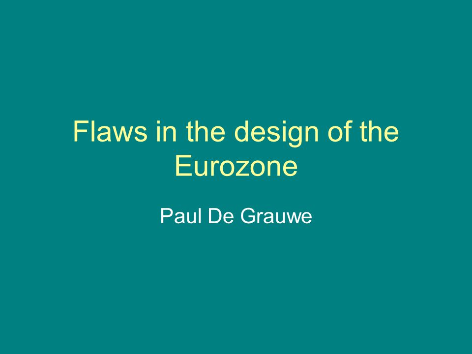 Flaws in the design of the Eurozone Paul De Grauwe