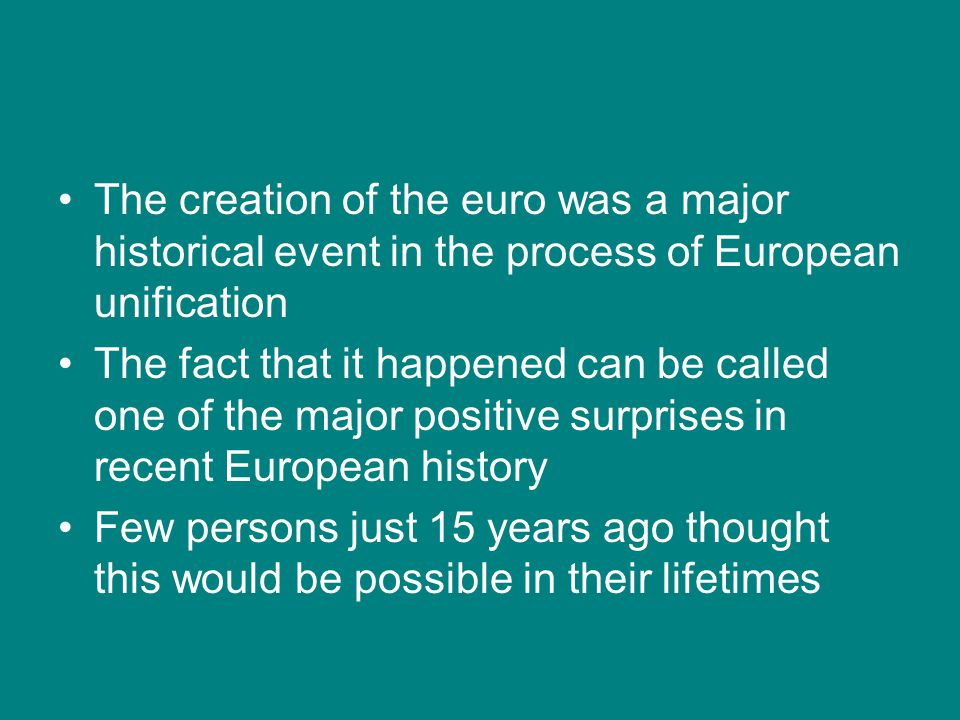 The creation of the euro was a major historical event in the process of European unification The fact that it happened can be called one of the major