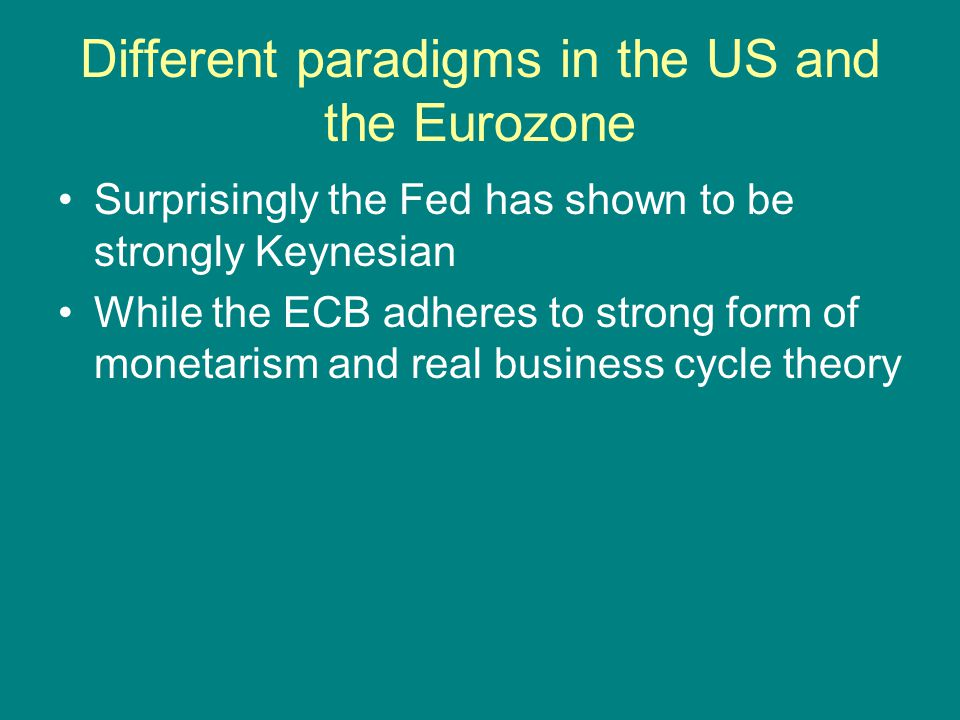 Different paradigms in the US and the Eurozone Surprisingly the Fed has shown to be strongly Keynesian While the ECB adheres to strong form of monetar