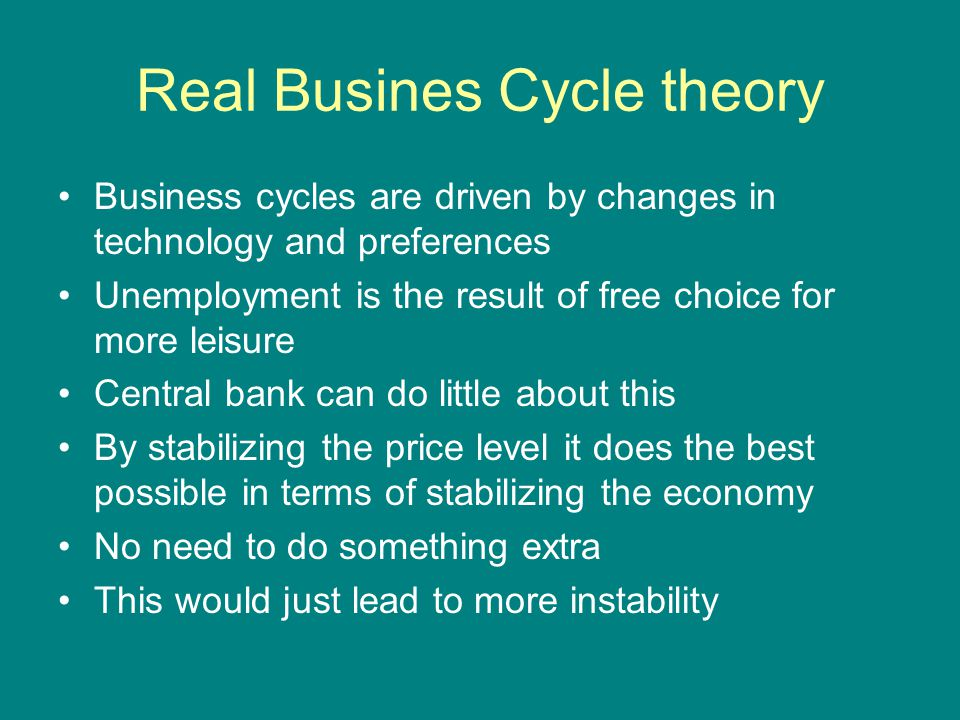 Real Busines Cycle theory Business cycles are driven by changes in technology and preferences Unemployment is the result of free choice for more leisu