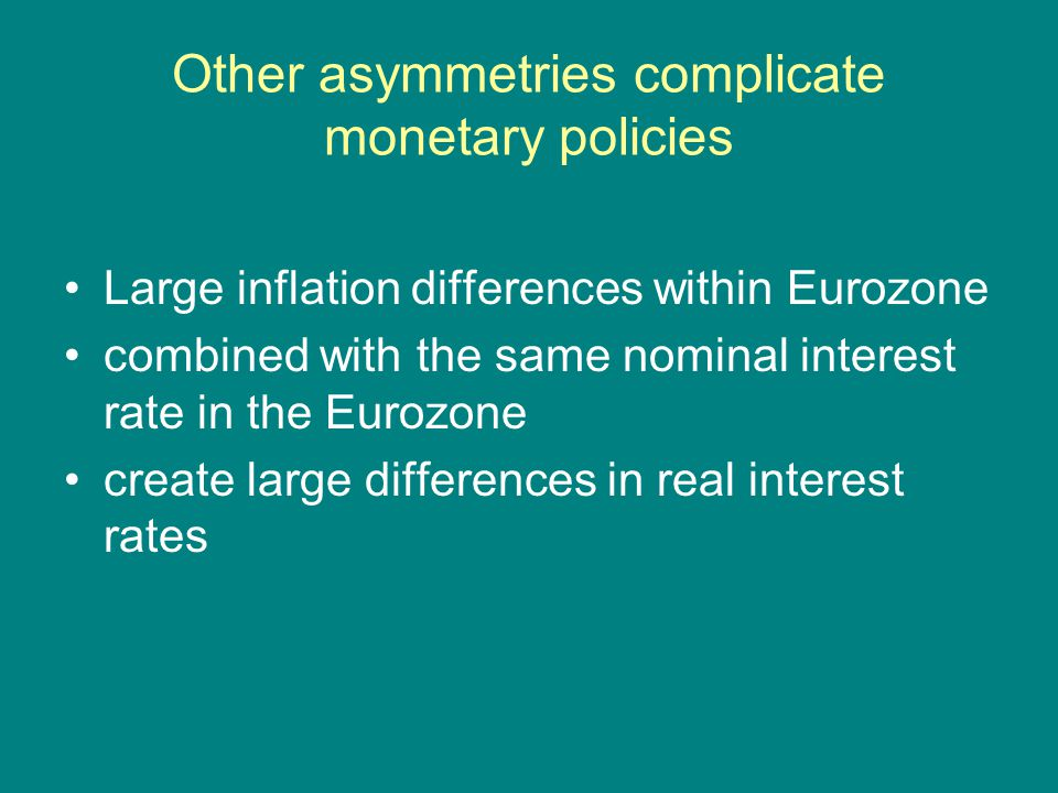 Other asymmetries complicate monetary policies Large inflation differences within Eurozone combined with the same nominal interest rate in the Eurozon