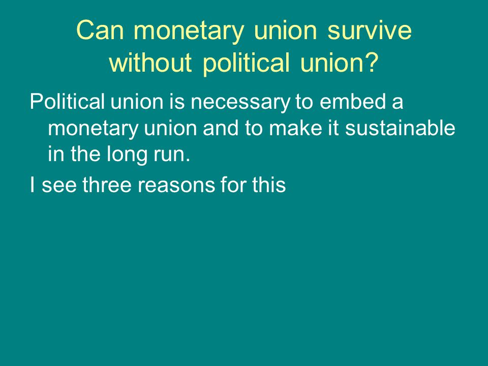 Can monetary union survive without political union? Political union is necessary to embed a monetary union and to make it sustainable in the long run.