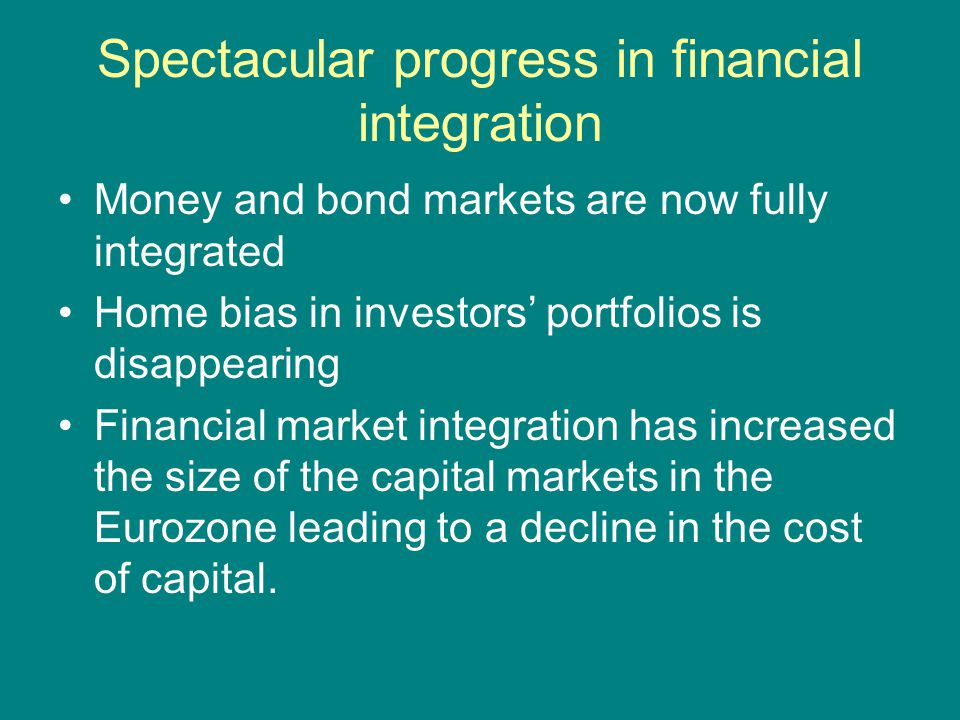 Spectacular progress in financial integration Money and bond markets are now fully integrated Home bias in investors' portfolios is disappearing Finan