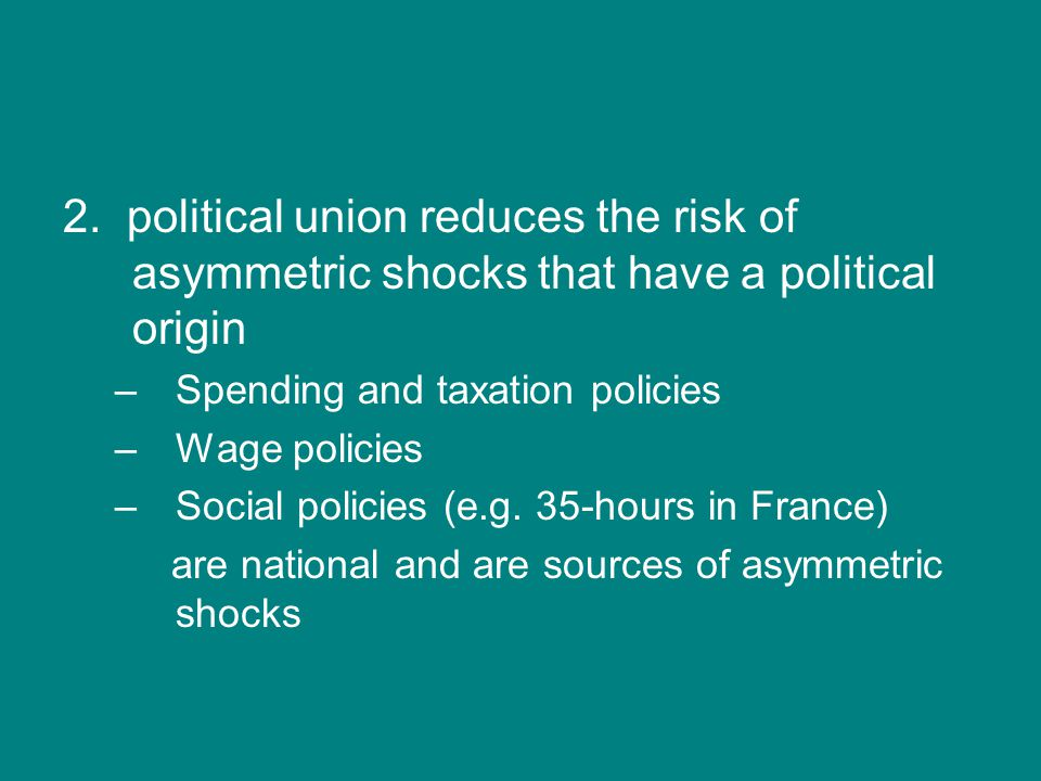 2. political union reduces the risk of asymmetric shocks that have a political origin –Spending and taxation policies –Wage policies –Social policies