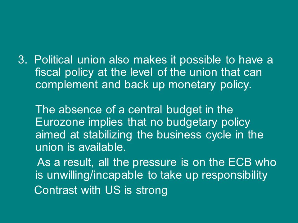 3. Political union also makes it possible to have a fiscal policy at the level of the union that can complement and back up monetary policy. The absen