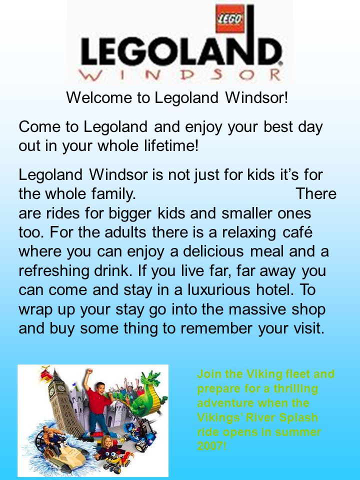 Welcome to Legoland Windsor.Come to Legoland and enjoy your best day out in your whole lifetime.
