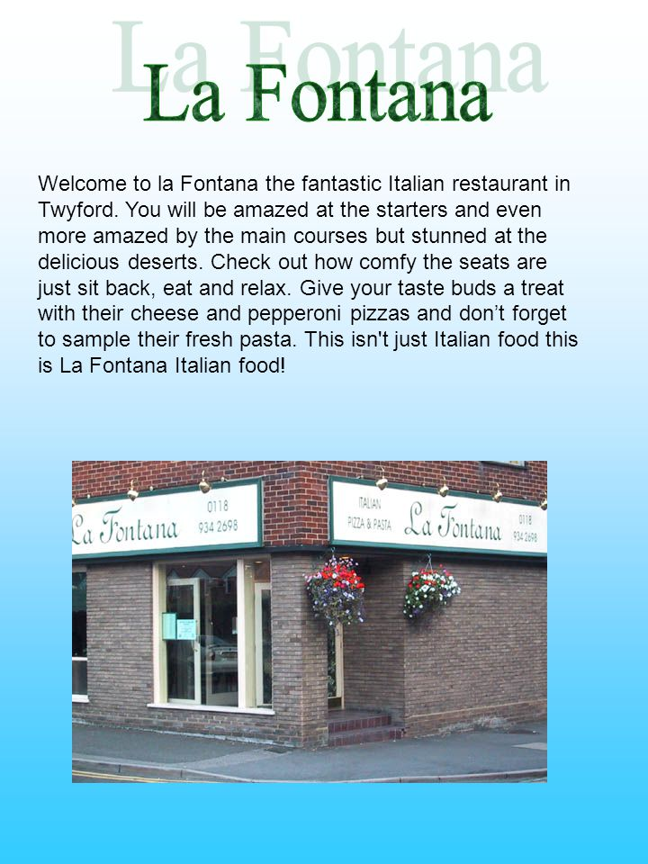 Welcome to la Fontana the fantastic Italian restaurant in Twyford. You will be amazed at the starters and even more amazed by the main courses but stu
