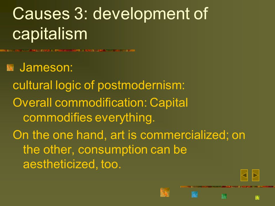 Causes 3: development of capitalism Jameson: cultural logic of postmodernism: Overall commodification: Capital commodifies everything.