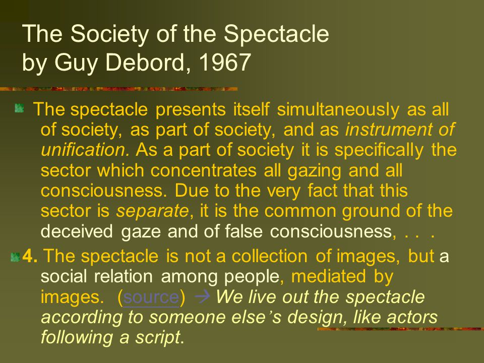The Society of the Spectacle by Guy Debord, 1967 The spectacle presents itself simultaneously as all of society, as part of society, and as instrument of unification.