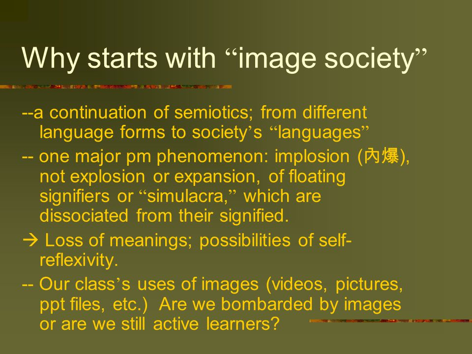 Why starts with image society --a continuation of semiotics; from different language forms to society ' s languages -- one major pm phenomenon: implosion ( 內爆 ), not explosion or expansion, of floating signifiers or simulacra, which are dissociated from their signified.
