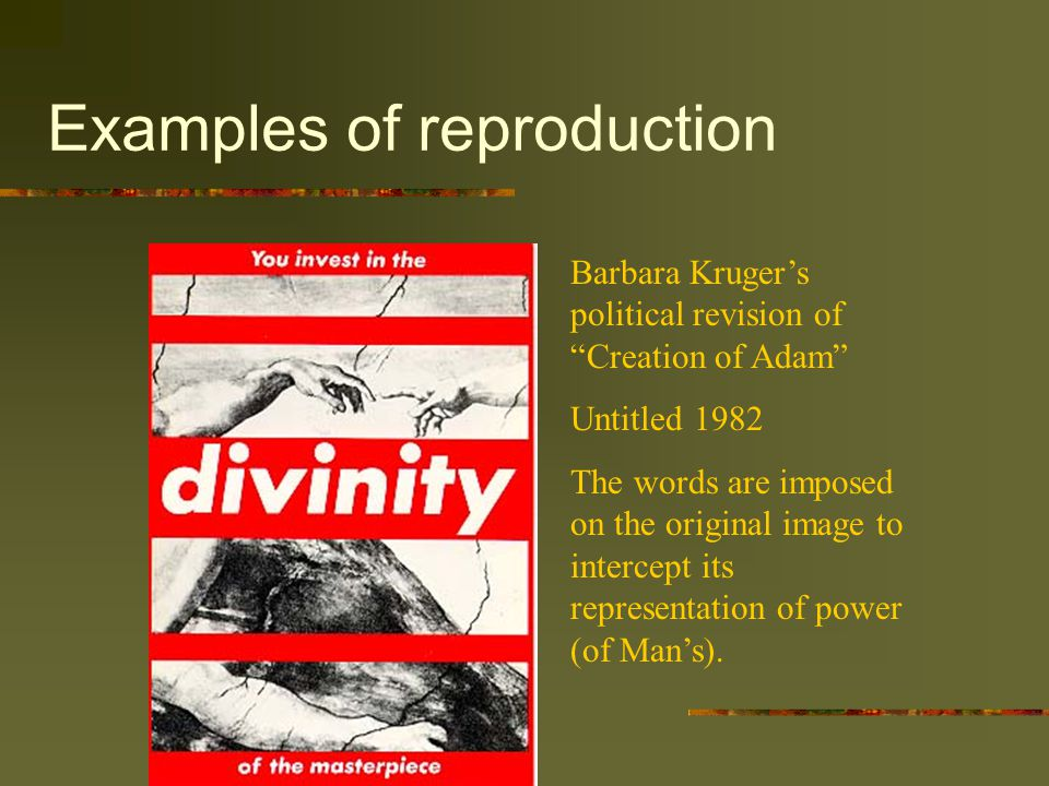 Examples of reproduction Barbara Kruger's political revision of Creation of Adam Untitled 1982 The words are imposed on the original image to intercept its representation of power (of Man's).