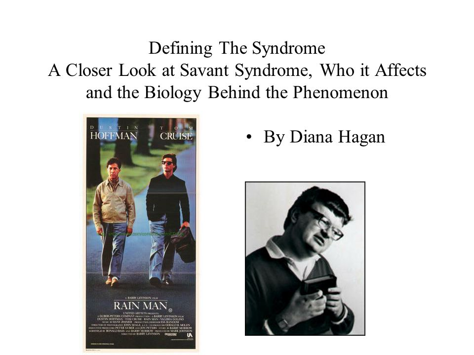 Defining The Syndrome A Closer Look at Savant Syndrome, Who it Affects and the Biology Behind the Phenomenon By Diana Hagan