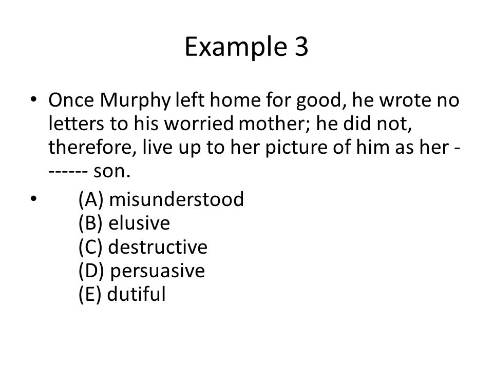 Example 3 Once Murphy left home for good, he wrote no letters to his worried mother; he did not, therefore, live up to her picture of him as her - ------ son.