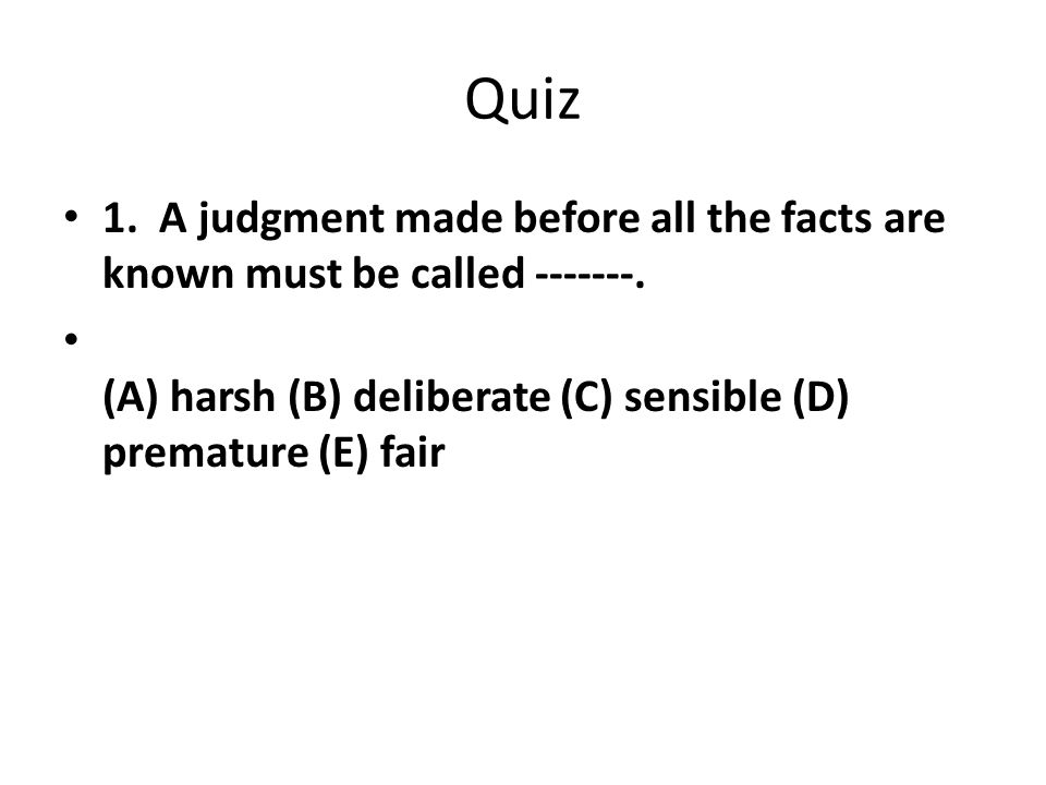 Quiz 1. A judgment made before all the facts are known must be called -------.