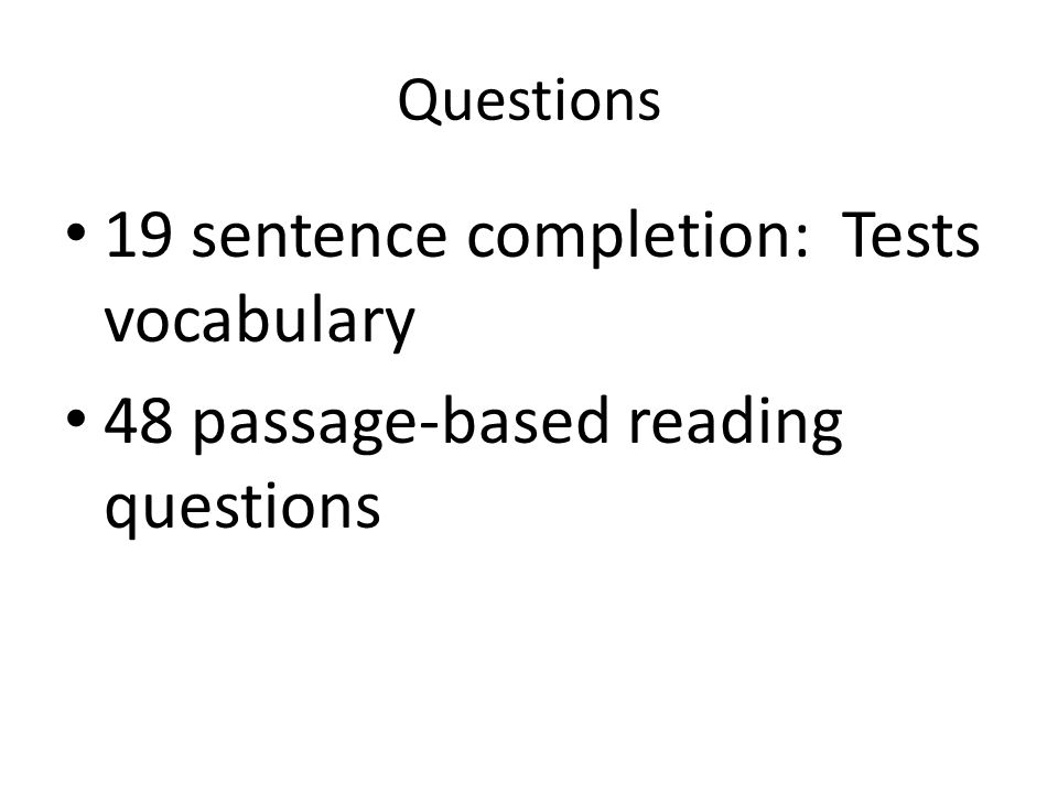 Questions 19 sentence completion: Tests vocabulary 48 passage-based reading questions