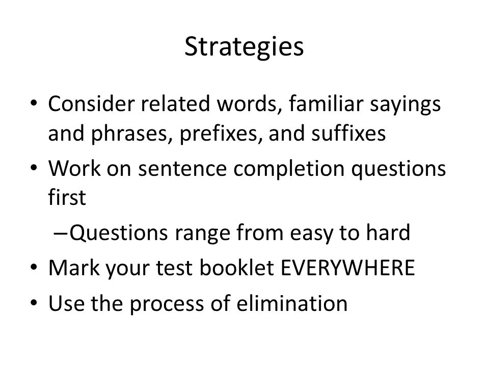 Strategies Consider related words, familiar sayings and phrases, prefixes, and suffixes Work on sentence completion questions first – Questions range from easy to hard Mark your test booklet EVERYWHERE Use the process of elimination