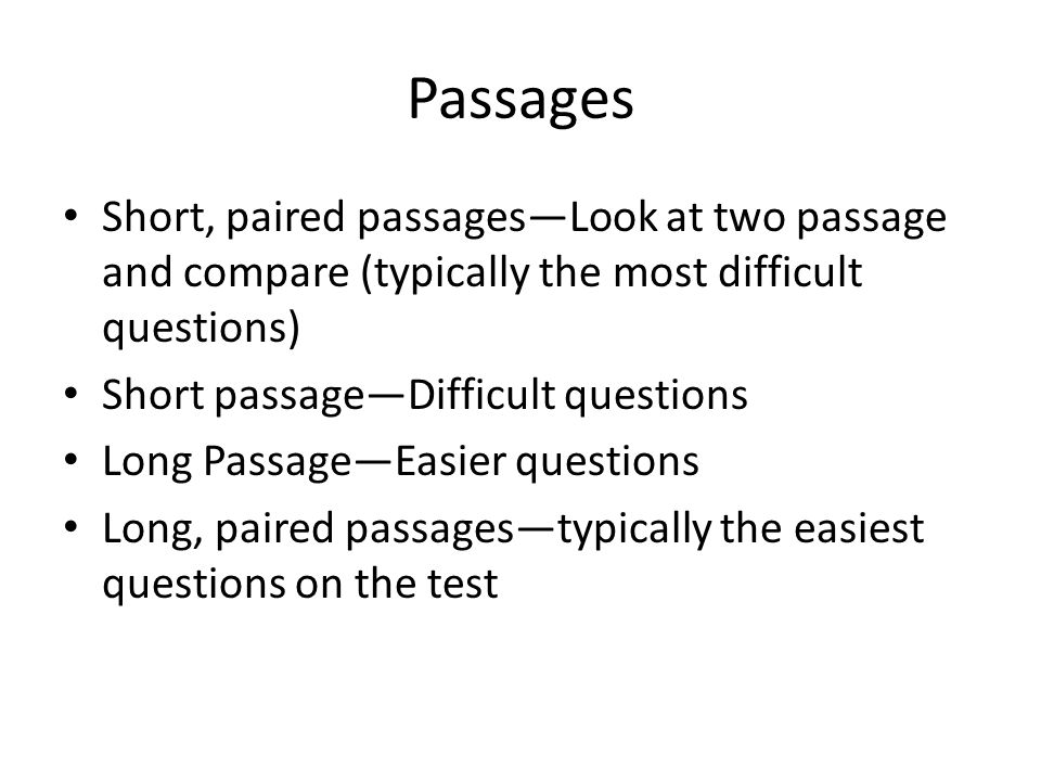 Passages Short, paired passages—Look at two passage and compare (typically the most difficult questions) Short passage—Difficult questions Long Passage—Easier questions Long, paired passages—typically the easiest questions on the test
