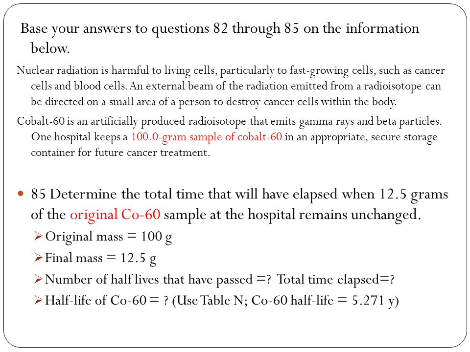 Base your answers to questions 82 through 85 on the information below. Nuclear radiation is harmful to living cells, particularly to fast-growing cell