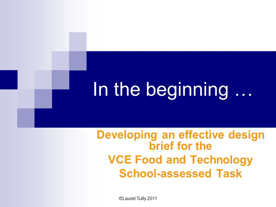 ©Laurel Tully 2011 In the beginning … Developing an effective design brief for the VCE Food and Technology School-assessed Task