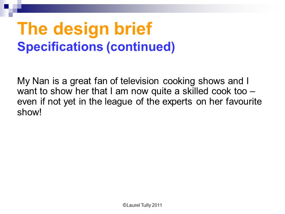 ©Laurel Tully 2011 The design brief Specifications (continued) My Nan is a great fan of television cooking shows and I want to show her that I am now