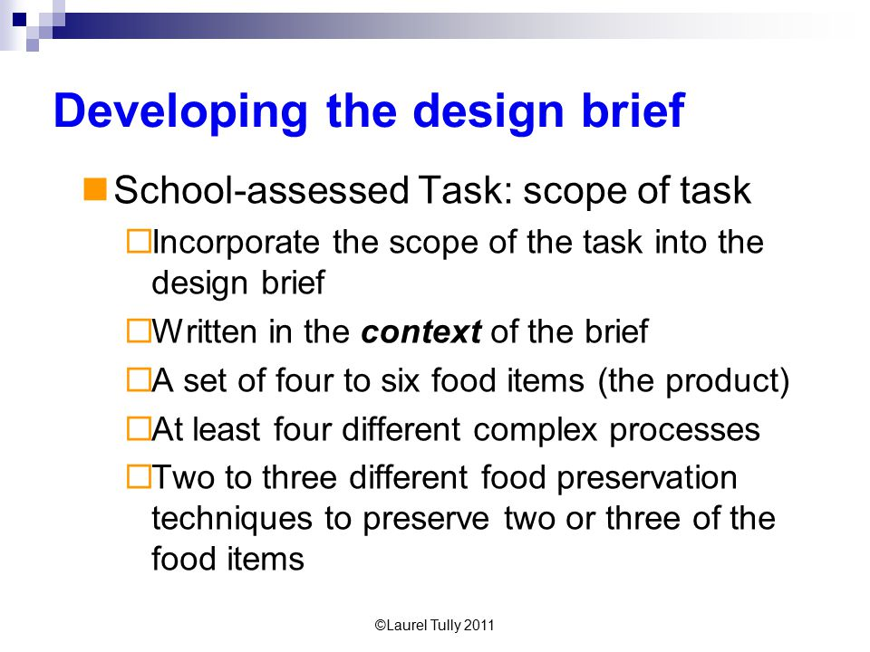 ©Laurel Tully 2011 Developing the design brief School-assessed Task: scope of task  Incorporate the scope of the task into the design brief  Written