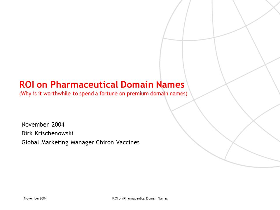 November 2004ROI on Pharmaceutical Domain Names ROI on Pharmaceutical Domain Names ( Why is it worthwhile to spend a fortune on premium domain names) November 2004 Dirk Krischenowski Global Marketing Manager Chiron Vaccines