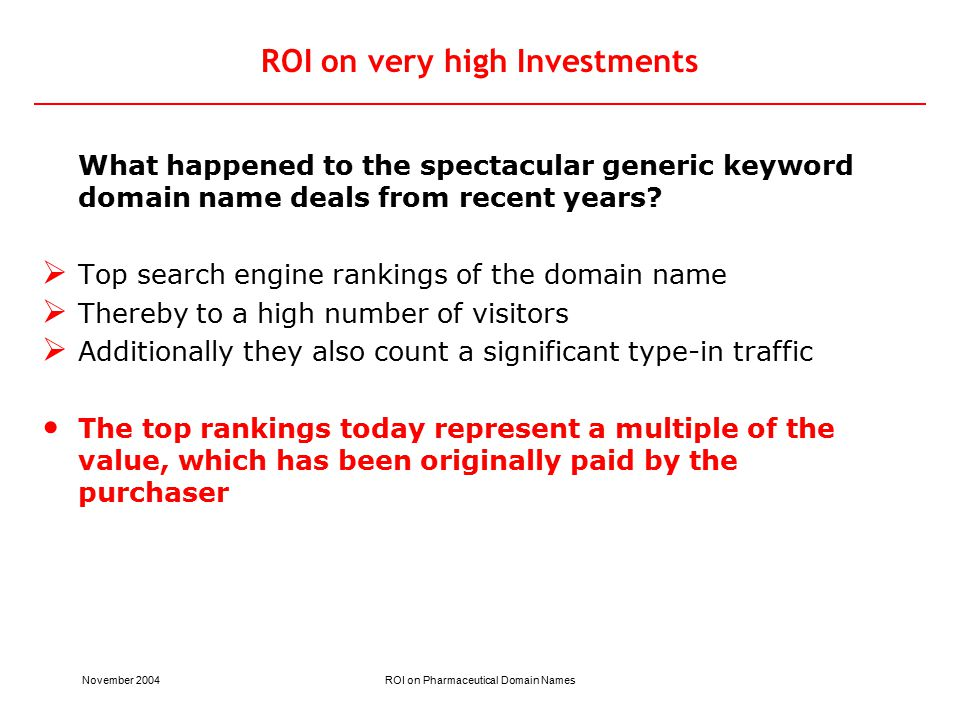 November 2004ROI on Pharmaceutical Domain Names ROI on very high Investments What happened to the spectacular generic keyword domain name deals from recent years.