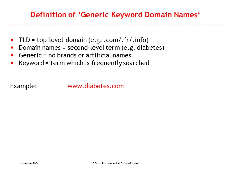 November 2004ROI on Pharmaceutical Domain Names Definition of 'Generic Keyword Domain Names' TLD = top-level-domain (e.g..com/.fr/.info) Domain names = second-level term (e.g.