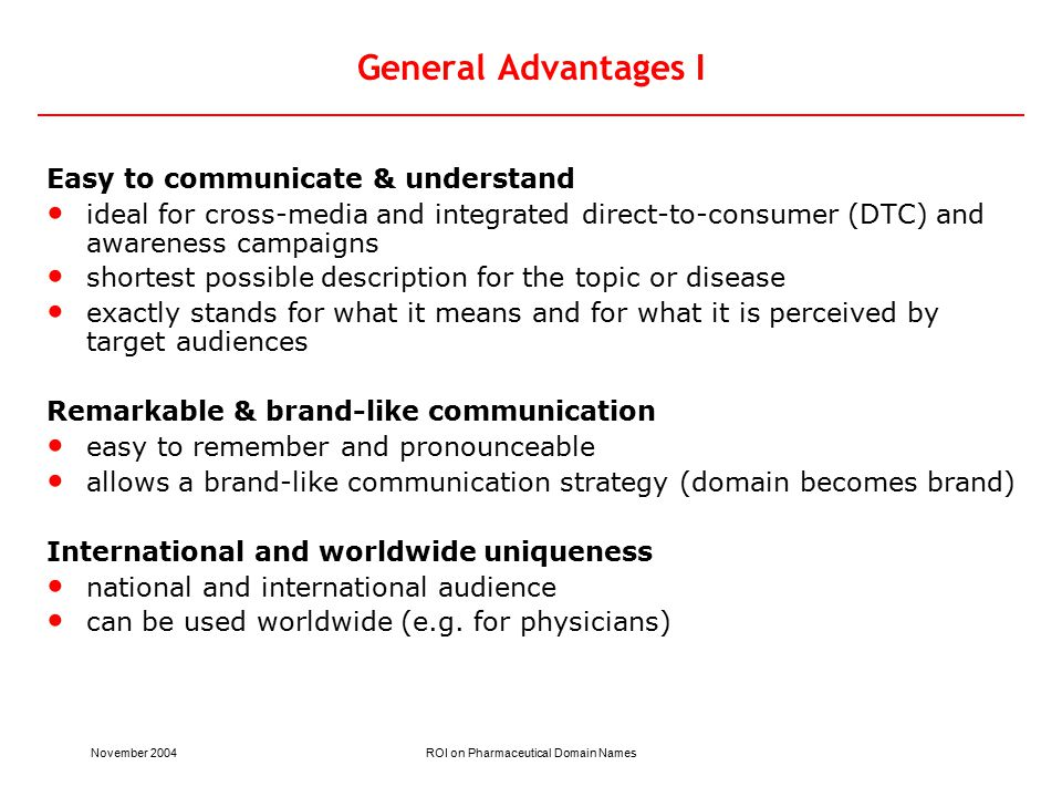 November 2004ROI on Pharmaceutical Domain Names General Advantages I Easy to communicate & understand ideal for cross-media and integrated direct-to-consumer (DTC) and awareness campaigns shortest possible description for the topic or disease exactly stands for what it means and for what it is perceived by target audiences Remarkable & brand-like communication easy to remember and pronounceable allows a brand-like communication strategy (domain becomes brand) International and worldwide uniqueness national and international audience can be used worldwide (e.g.