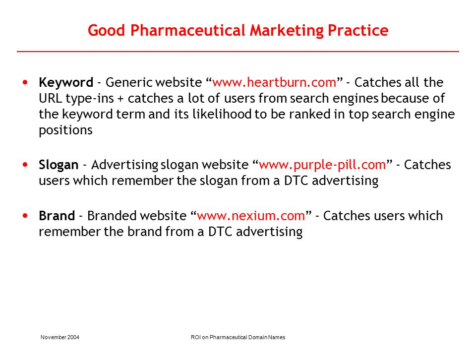 November 2004ROI on Pharmaceutical Domain Names Good Pharmaceutical Marketing Practice Keyword - Generic website www.heartburn.com - Catches all the URL type-ins + catches a lot of users from search engines because of the keyword term and its likelihood to be ranked in top search engine positions Slogan - Advertising slogan website www.purple-pill.com - Catches users which remember the slogan from a DTC advertising Brand - Branded website www.nexium.com - Catches users which remember the brand from a DTC advertising