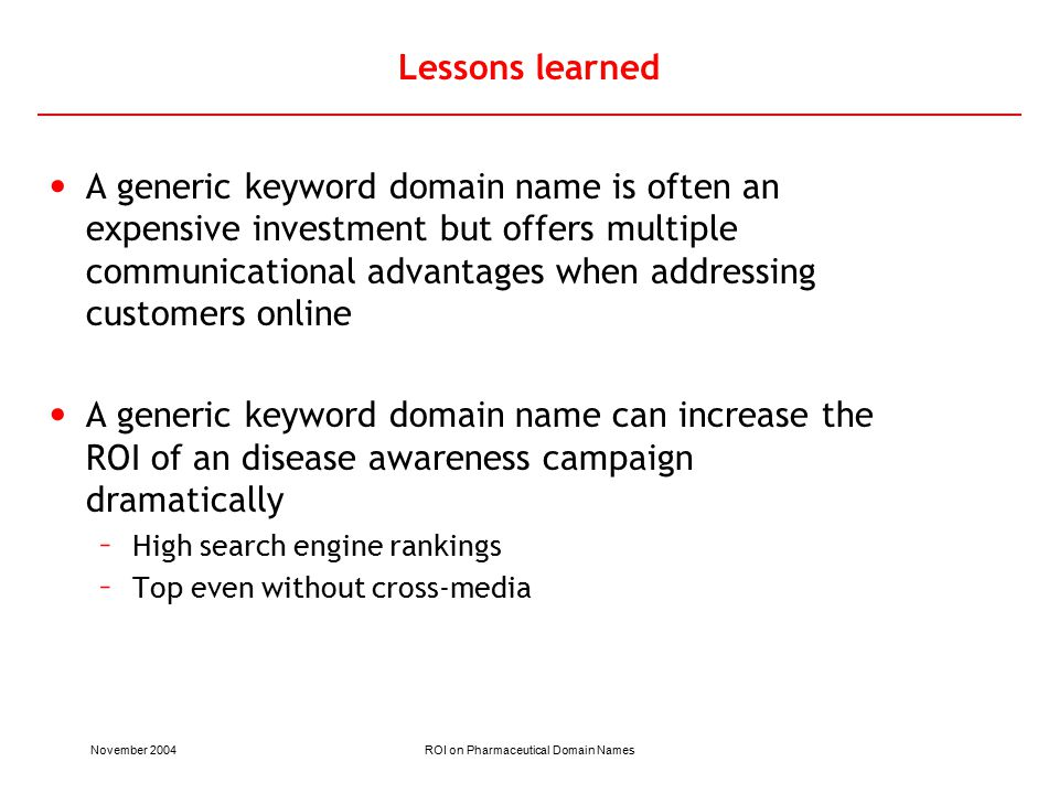 November 2004ROI on Pharmaceutical Domain Names Lessons learned A generic keyword domain name is often an expensive investment but offers multiple communicational advantages when addressing customers online A generic keyword domain name can increase the ROI of an disease awareness campaign dramatically – High search engine rankings – Top even without cross-media