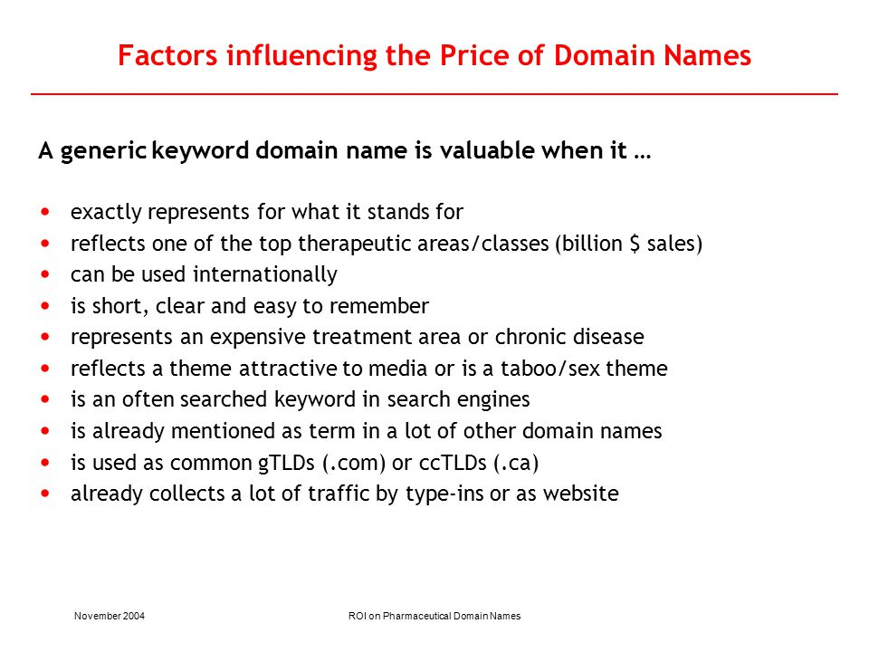 November 2004ROI on Pharmaceutical Domain Names Factors influencing the Price of Domain Names A generic keyword domain name is valuable when it … exactly represents for what it stands for reflects one of the top therapeutic areas/classes (billion $ sales) can be used internationally is short, clear and easy to remember represents an expensive treatment area or chronic disease reflects a theme attractive to media or is a taboo/sex theme is an often searched keyword in search engines is already mentioned as term in a lot of other domain names is used as common gTLDs (.com) or ccTLDs (.ca) already collects a lot of traffic by type-ins or as website
