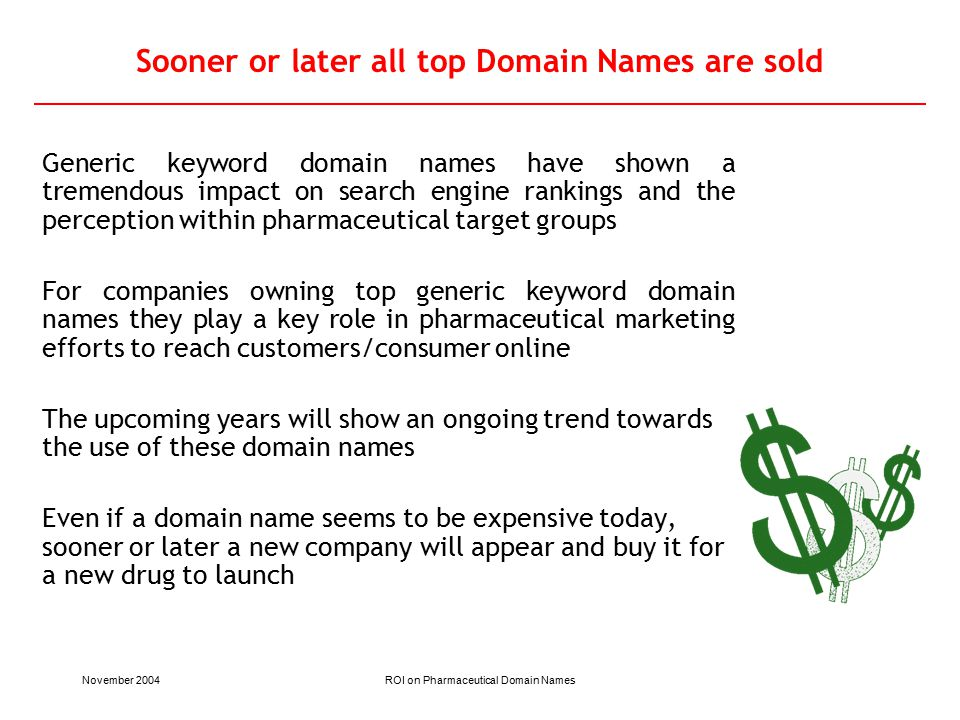 November 2004ROI on Pharmaceutical Domain Names Sooner or later all top Domain Names are sold Generic keyword domain names have shown a tremendous impact on search engine rankings and the perception within pharmaceutical target groups For companies owning top generic keyword domain names they play a key role in pharmaceutical marketing efforts to reach customers/consumer online The upcoming years will show an ongoing trend towards the use of these domain names Even if a domain name seems to be expensive today, sooner or later a new company will appear and buy it for a new drug to launch