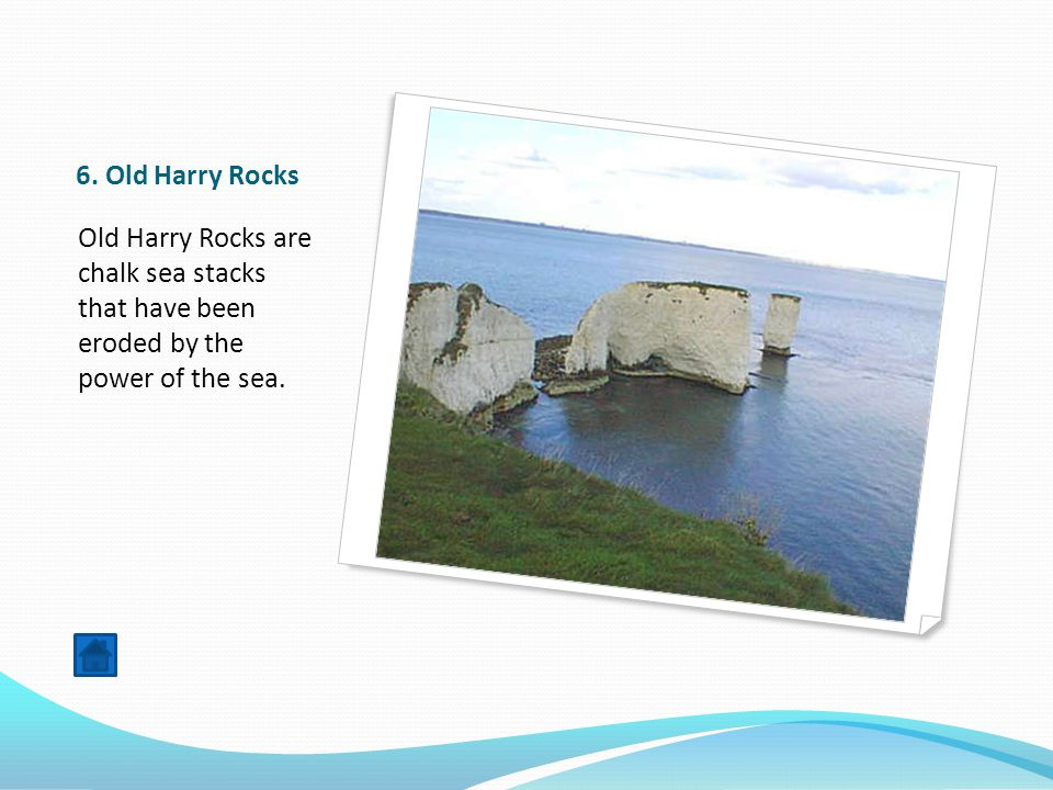 6. Old Harry Rocks Old Harry Rocks are chalk sea stacks that have been eroded by the power of the sea.