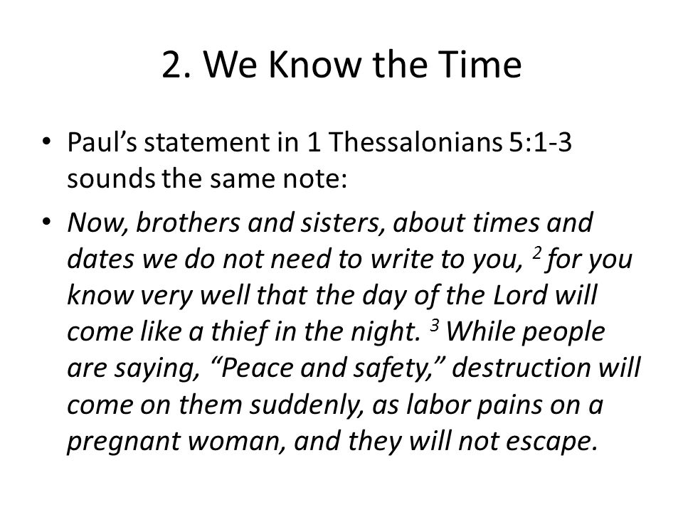 2. We Know the Time Paul's statement in 1 Thessalonians 5:1-3 sounds the same note: Now, brothers and sisters, about times and dates we do not need to