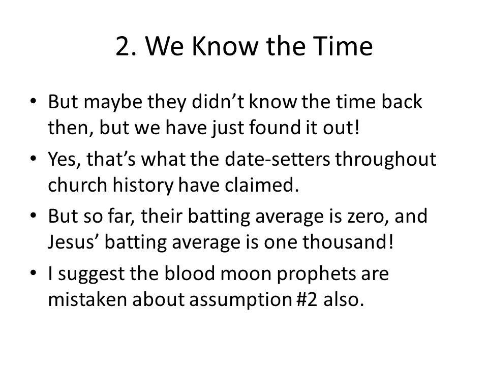 2. We Know the Time But maybe they didn't know the time back then, but we have just found it out! Yes, that's what the date-setters throughout church