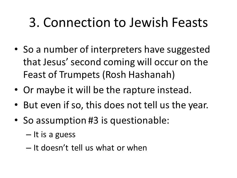 3. Connection to Jewish Feasts So a number of interpreters have suggested that Jesus' second coming will occur on the Feast of Trumpets (Rosh Hashanah