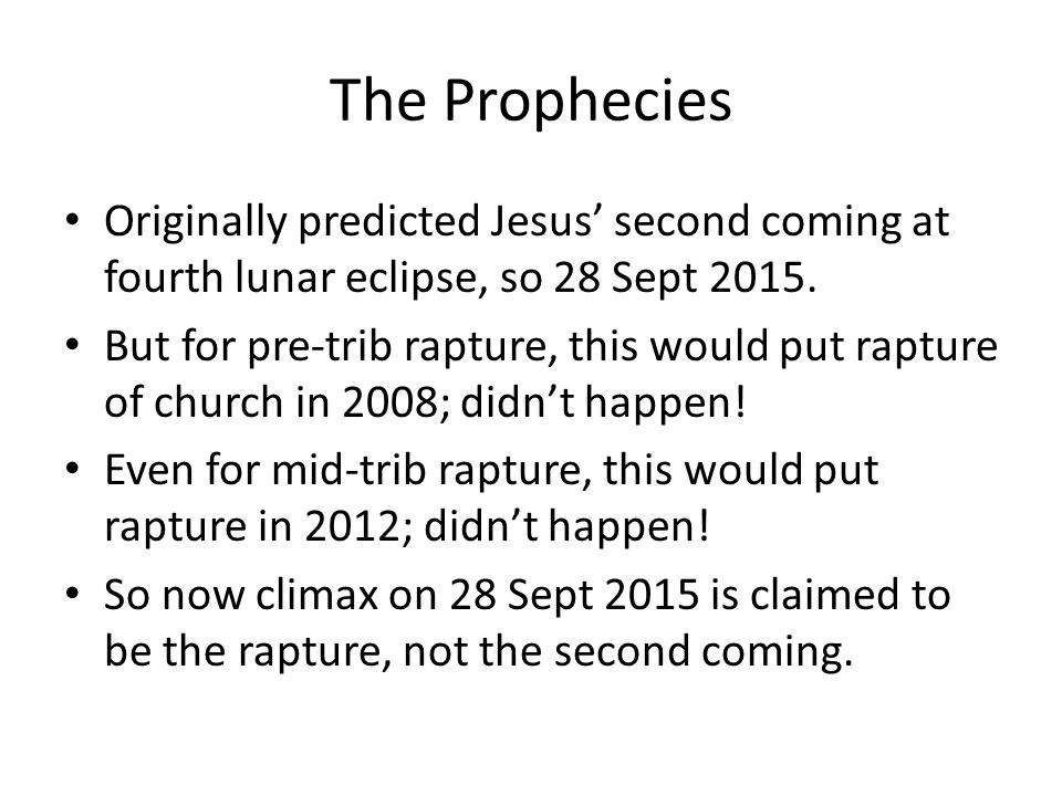 The Prophecies Originally predicted Jesus' second coming at fourth lunar eclipse, so 28 Sept 2015. But for pre-trib rapture, this would put rapture of