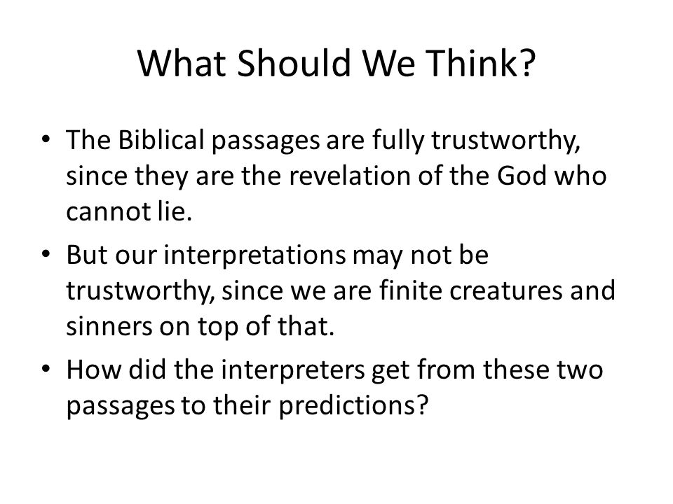 What Should We Think? The Biblical passages are fully trustworthy, since they are the revelation of the God who cannot lie. But our interpretations ma