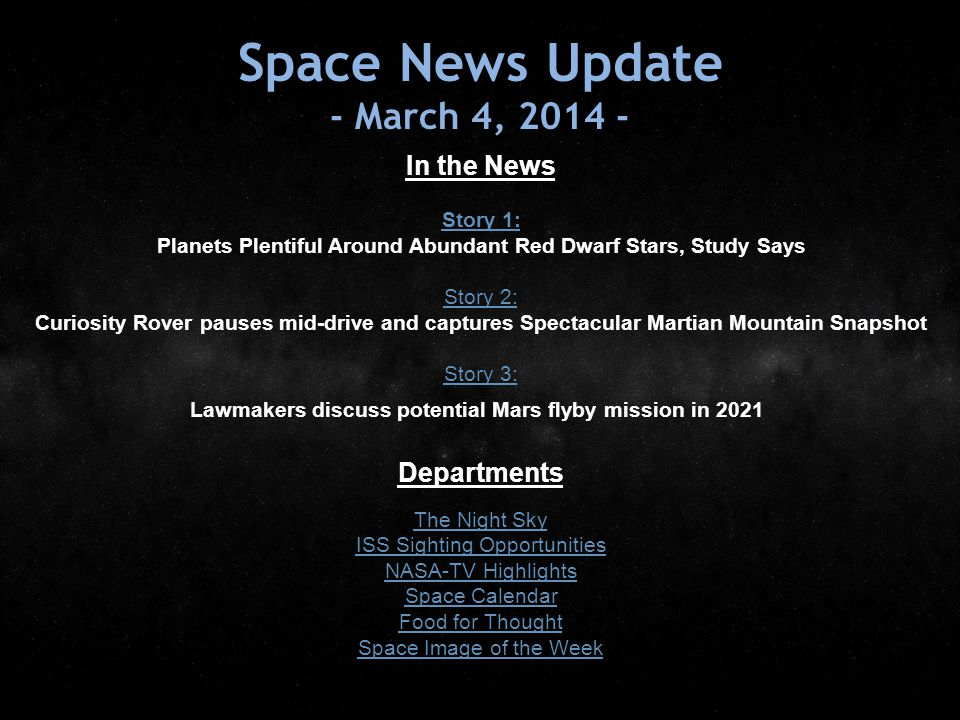 Space News Update - March 4, 2014 - In the News Story 1: Story 1: Planets Plentiful Around Abundant Red Dwarf Stars, Study Says Story 2: Story 2: Curiosity Rover pauses mid-drive and captures Spectacular Martian Mountain Snapshot Story 3: Story 3: Lawmakers discuss potential Mars flyby mission in 2021 Departments The Night Sky ISS Sighting Opportunities NASA-TV Highlights Space Calendar Food for Thought Space Image of the Week