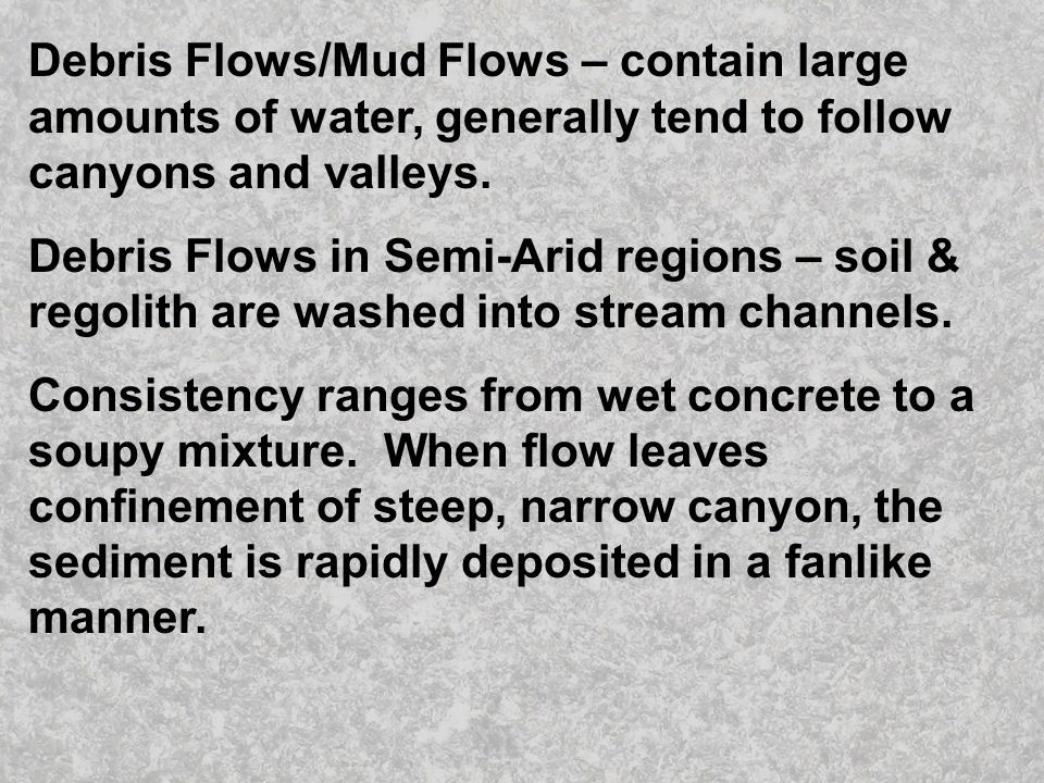 Debris Flows/Mud Flows – contain large amounts of water, generally tend to follow canyons and valleys.