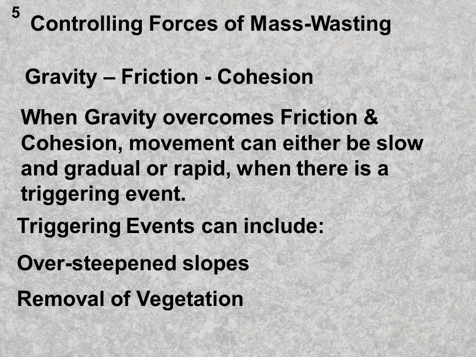 Controlling Forces of Mass-Wasting Gravity – Friction - Cohesion When Gravity overcomes Friction & Cohesion, movement can either be slow and gradual or rapid, when there is a triggering event.