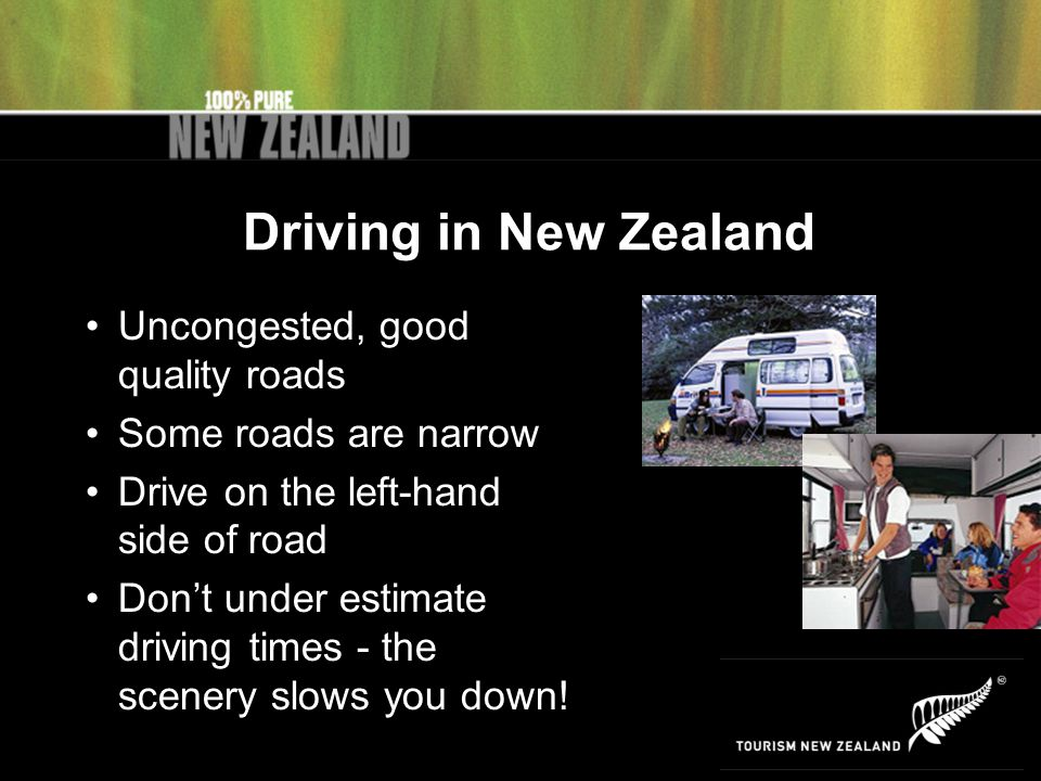 Driving in New Zealand Uncongested, good quality roads Some roads are narrow Drive on the left-hand side of road Don't under estimate driving times - the scenery slows you down!