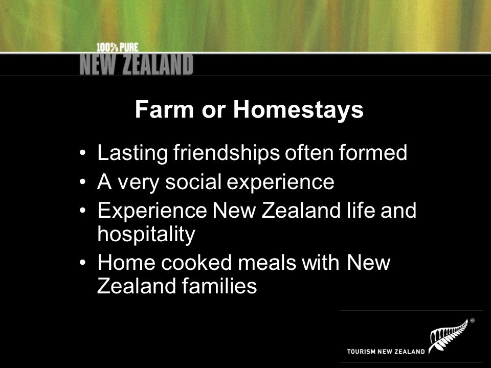 Farm or Homestays Lasting friendships often formed A very social experience Experience New Zealand life and hospitality Home cooked meals with New Zealand families