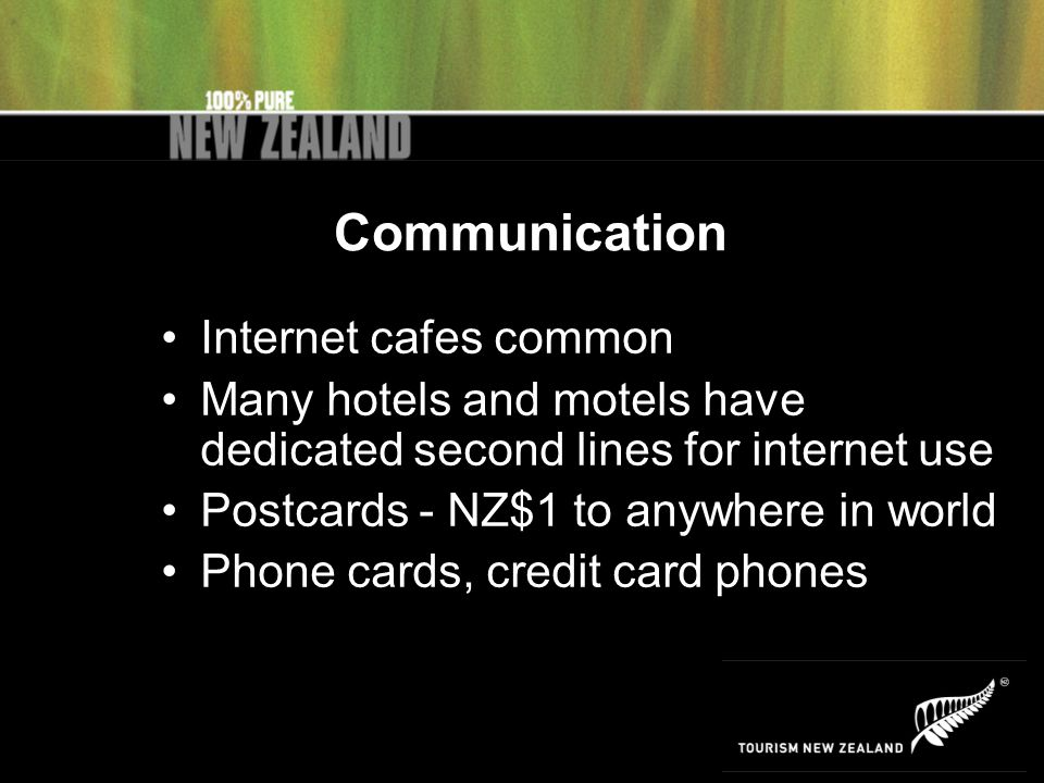 Communication Internet cafes common Many hotels and motels have dedicated second lines for internet use Postcards - NZ$1 to anywhere in world Phone cards, credit card phones