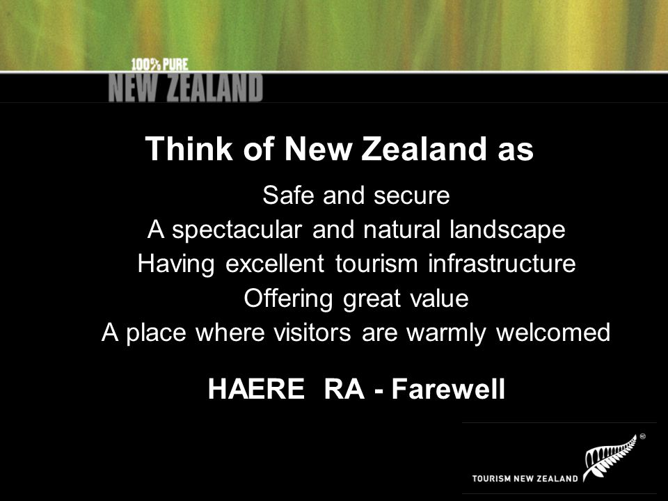 Think of New Zealand as Safe and secure A spectacular and natural landscape Having excellent tourism infrastructure Offering great value A place where visitors are warmly welcomed HAERE RA - Farewell