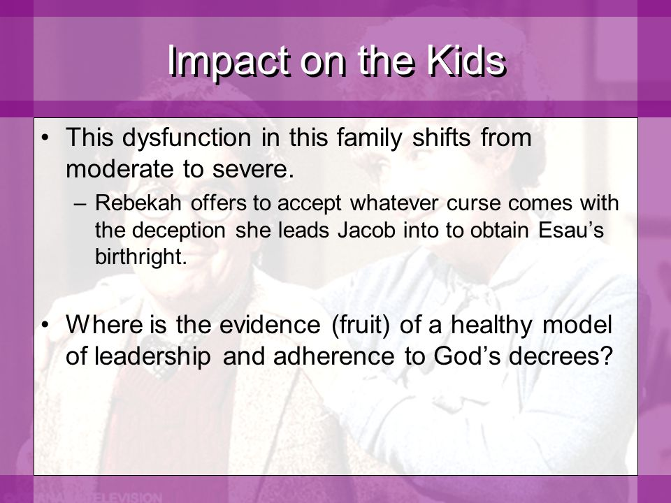 Impact on the Kids This dysfunction in this family shifts from moderate to severe.